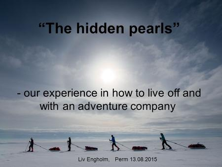 """The hidden pearls"" - our experience in how to live off and with an adventure company Liv Engholm, Perm 13.08.2015."