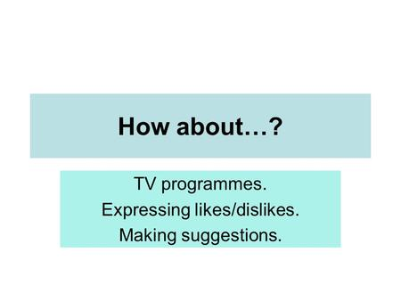 How about…? TV programmes. Expressing likes/dislikes. Making suggestions.