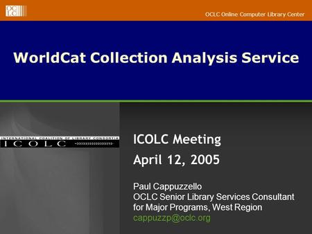 OCLC Online Computer Library Center WorldCat Collection Analysis Service ICOLC Meeting April 12, 2005 Paul Cappuzzello OCLC Senior Library Services Consultant.