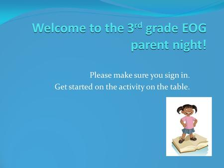 Welcome to the 3 rd grade EOG parent night!  Please make sure you sign in.  Get started on the activity on the table.