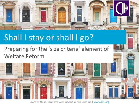 Learn with us. Improve with us. Influence with us | www.cih.org Shall I stay or shall I go? Preparing for the 'size criteria' element of Welfare Reform.