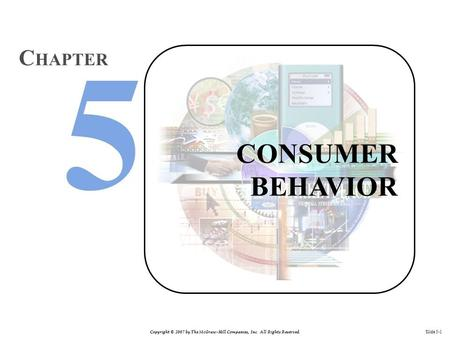 Copyright © 2007 by The McGraw-Hill Companies, Inc. All Rights Reserved. Slide 5-1 CONSUMER BEHAVIOR C HAPTER.