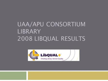 UAA/APU CONSORTIUM LIBRARY 2008 LIBQUAL RESULTS. Number of Respondents UAAAPU Undergraduate1,388 Graduate267 Faculty233 Library Staff33 Staff157 Total2,078.