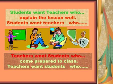 Teachers want Students who... come prepared to class. Teachers want students who…… Students want Teachers who... explain the lesson well. Students want.