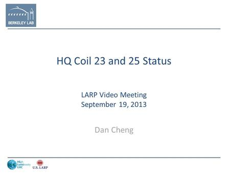 HQ Coil 23 and 25 Status LARP Video Meeting September 19, 2013 Dan Cheng.