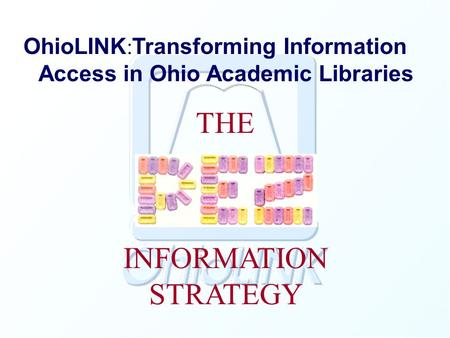 OhioLINK : Transforming Information Access in Ohio Academic Libraries THE INFORMATION STRATEGY.