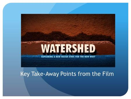 Key Take-Away Points from the Film. Dried River Basin The Colorado River used to run in through the ocean until 1998 Since then the river hasn't reached.