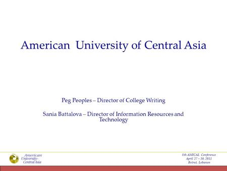 American University of Central Asia Peg Peoples – Director of College Writing Sania Battalova – Director of Information Resources and Technology 8th AMICAL.