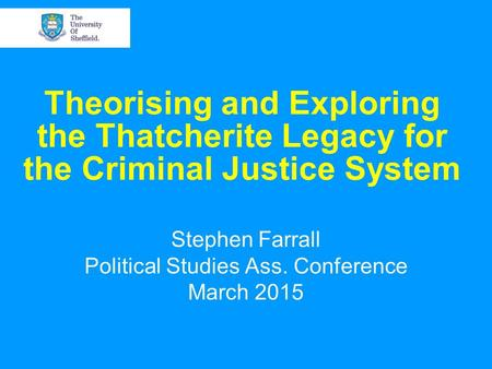 Theorising and Exploring the Thatcherite Legacy for the Criminal Justice System Stephen Farrall Political Studies Ass. Conference March 2015.