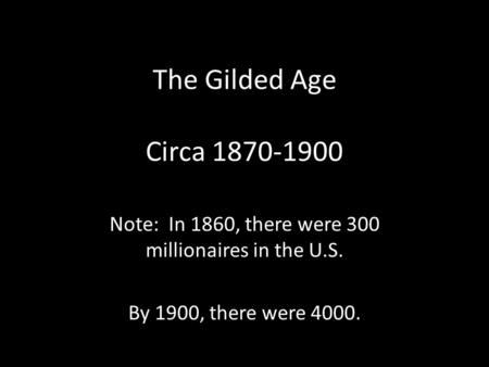 The Gilded Age Circa 1870-1900 Note: In 1860, there were 300 millionaires in the U.S. By 1900, there were 4000.
