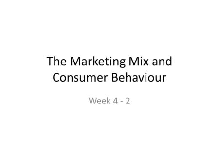 The Marketing Mix and Consumer Behaviour Week 4 - 2.