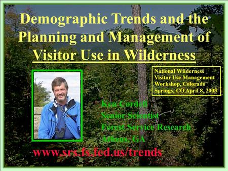 Demographic Trends and the Planning and Management of Visitor Use in Wilderness Ken Cordell Senior Scientist Forest Service Research Athens, GA www.srs.fs.fed.us/trends.