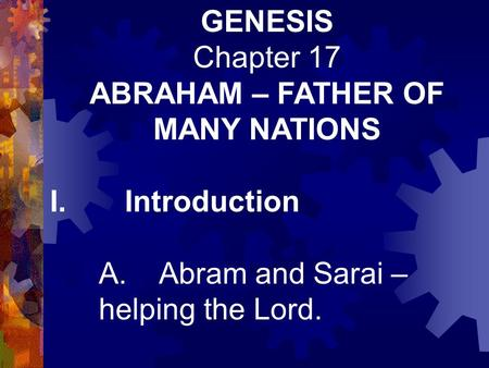 GENESIS Chapter 17 ABRAHAM – FATHER OF MANY NATIONS I. Introduction A. Abram and Sarai – helping the Lord.