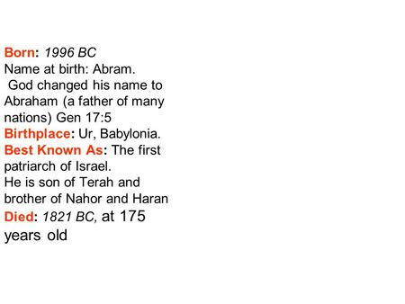 Born: 1996 BC Name at birth: Abram. God changed his name to Abraham (a father of many nations) Gen 17:5 Birthplace: Ur, Babylonia. Best Known As: The first.