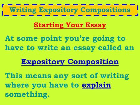 Writing Expository Compositions Starting Your Essay At some point you're going to have to write an essay called an Expository Composition This means any.