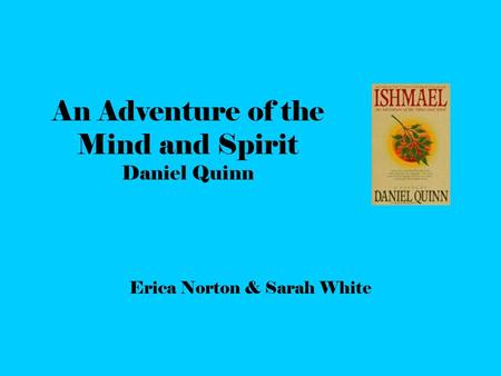 An Adventure of the Mind and Spirit Daniel Quinn Erica Norton & Sarah White.