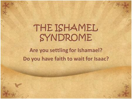 THE ISHAMEL SYNDROME Are you settling for Ishamael? Do you have faith to wait for Isaac?