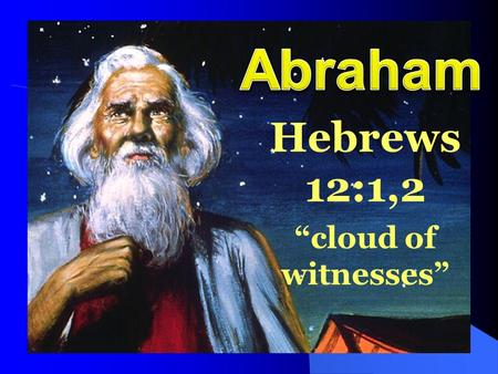 "Hebrews 12:1,2 ""cloud of witnesses"". The Story of Abraham – Genesis 11:26 – 25:10 Joshua 24:2 ""A friend of God"" – 2 Chronicles 20:7 Perfect example of."