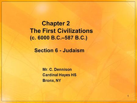 1 Chapter 2 The First Civilizations (c. 6000 B.C.–587 B.C.) Section 6 - Judaism Mr. C. Dennison Cardinal Hayes HS Bronx, NY.