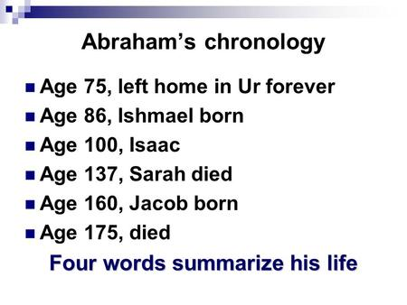 Abraham's chronology Age 75, left home in Ur forever Age 86, Ishmael born Age 100, Isaac Age 137, Sarah died Age 160, Jacob born Age 175, died Four words.