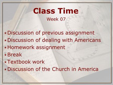 Class Time Week 07 ⋆ Discussion of previous assignment ⋆ Discussion of dealing with Americans ⋆ Homework assignment ⋆ Break ⋆ Textbook work ⋆ Discussion.