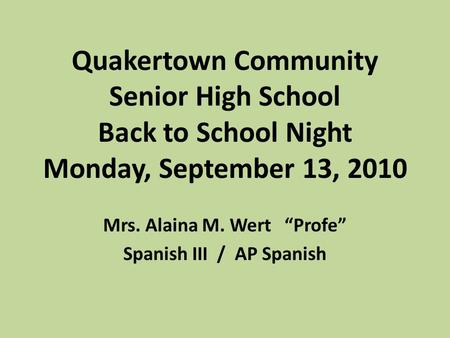 "Quakertown Community Senior High School Back to School Night Monday, September 13, 2010 Mrs. Alaina M. Wert ""Profe"" Spanish III / AP Spanish."