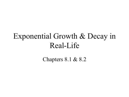 Exponential Growth & Decay in Real-Life Chapters 8.1 & 8.2.