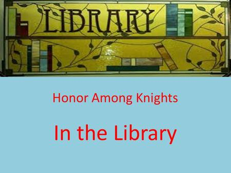 Honor Among Knights In the Library. The Library is a place for reading and learning. Important ideas:  Respect  Order  Quiet.