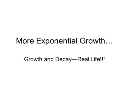 More Exponential Growth… Growth and Decay—Real Life!!!