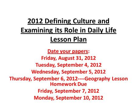 2012 Defining Culture and Examining its Role in Daily Life Lesson Plan Date your papers: Friday, August 31, 2012 Tuesday, September 4, 2012 Wednesday,