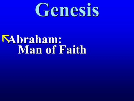 "Genesis ãAbraham: Man of Faith. Abraham: Man of Faith Gen. 12:1 Then the Lord told Abram, ""Leave your country, your relatives, and your father's house,"