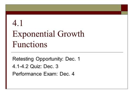 4.1 Exponential Growth Functions Retesting Opportunity: Dec. 1 4.1-4.2 Quiz: Dec. 3 Performance Exam: Dec. 4.