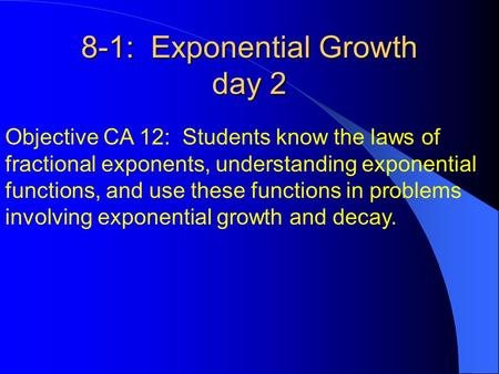 8-1: Exponential Growth day 2 Objective CA 12: Students know the laws of fractional exponents, understanding exponential functions, and use these functions.