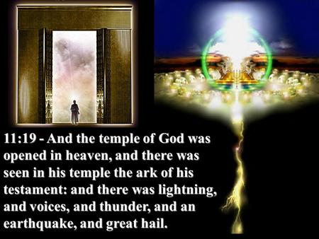 11:19 - And the temple of God was opened in heaven, and there was seen in his temple the ark of his testament: and there was lightning, and voices, and.