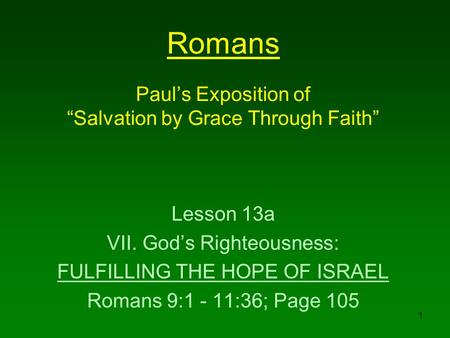 "1 Romans Paul's Exposition of ""Salvation by Grace Through Faith"" Lesson 13a VII. God's Righteousness: FULFILLING THE HOPE OF ISRAEL Romans 9:1 - 11:36;"