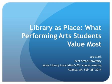 Library as Place: What Performing Arts Students Value Most Joe Clark Kent State University Music Library Association's 83 rd Annual Meeting Atlanta, GA.