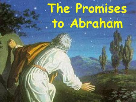 The Promises to Abraham. Abraham's works fulfilled his faith James 2 Faith was working together with his works & his faith was made perfect by his works.