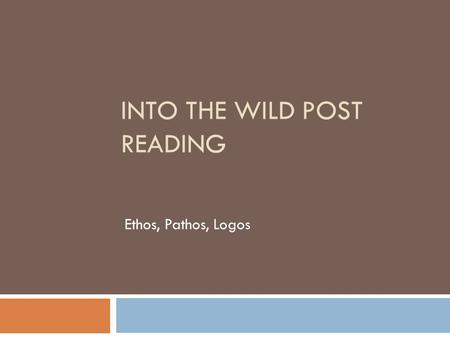 INTO THE WILD POST READING Ethos, Pathos, Logos. Rhetorical Appeals  Accepted ways in which we persuade or argue a case.  The following questions will.