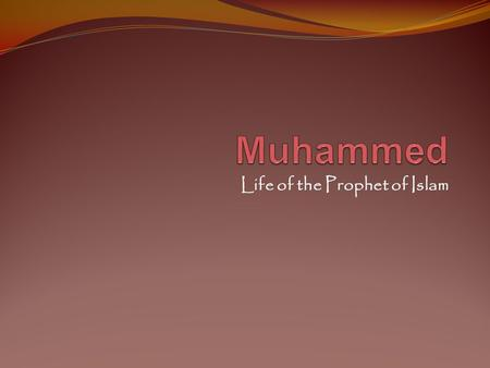 Life of the Prophet of Islam. Born in 570 AD in Mecca Orphaned by age 6 – brought up by his uncle Abu Talib Trained to lead trading caravans – traveled.