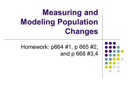 Measuring and Modeling Population Changes Homework: p664 #1, p 665 #2, and p 668 #3,4.