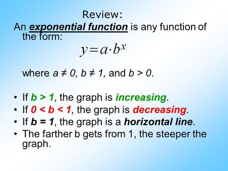 Review: An exponential function is any function of the form: where a ≠ 0, b ≠ 1, and b > 0. If b > 1, the graph is increasing. If 0 < b < 1, the graph.