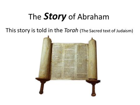 The Story of Abraham This story is told in the Torah (The Sacred text of Judaism)