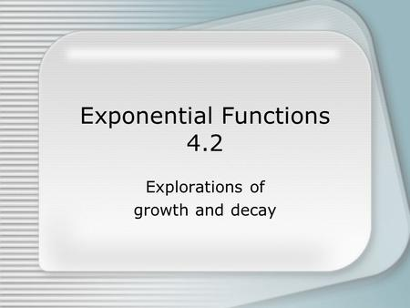 Exponential Functions 4.2 Explorations of growth and decay.