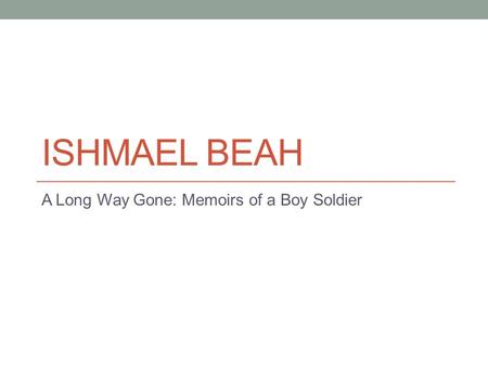 ISHMAEL BEAH A Long Way Gone: Memoirs of a Boy Soldier.
