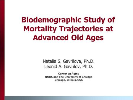 Biodemographic Study of Mortality Trajectories at Advanced Old Ages Natalia S. Gavrilova, Ph.D. Leonid A. Gavrilov, Ph.D. Center on Aging NORC and The.