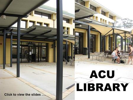 ACU LIBRARY Click to view the slides ….. B Level – Ground floor Circulation Reference Information Commons Library Staff Toilets.