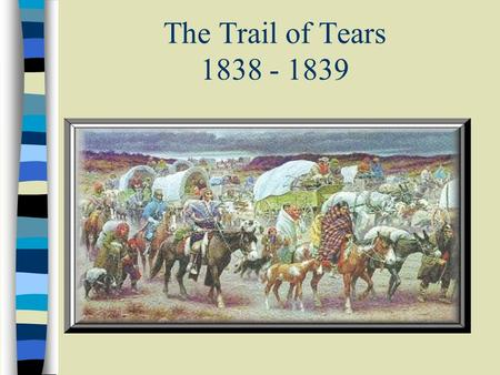 The Trail of Tears 1838 - 1839. The Trail of Tears This PowerPoint presentation has been created to make you aware of a tragic time in our nations history…