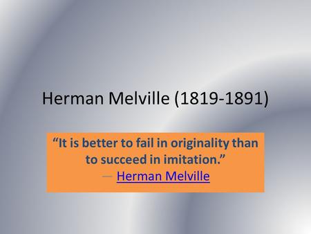 "Herman Melville (1819-1891) ""It is better to fail in originality than to succeed in imitation."" ― Herman MelvilleHerman Melville."
