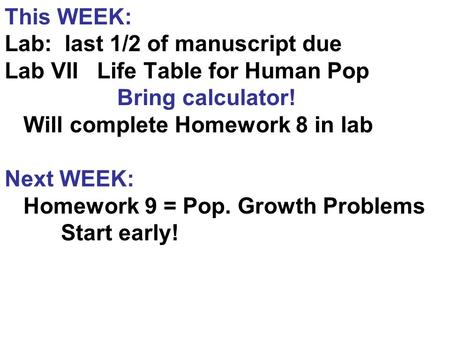 This WEEK: Lab: last 1/2 of manuscript due Lab VII Life Table for Human Pop Bring calculator! Will complete Homework 8 in lab Next WEEK: Homework 9 = Pop.