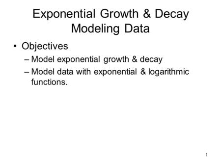 Exponential Growth & Decay Modeling Data Objectives –Model exponential growth & decay –Model data with exponential & logarithmic functions. 1.
